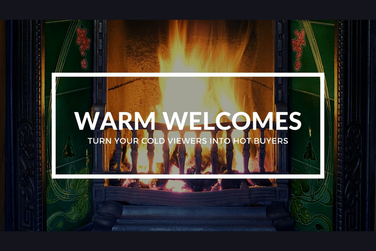 WARM WELCOMES: TURN YOUR COLD VIEWERS INTO HOT BUYERS.